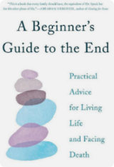 A Beginner's Guide to the End by B.J. Miller and Shoshana Berger